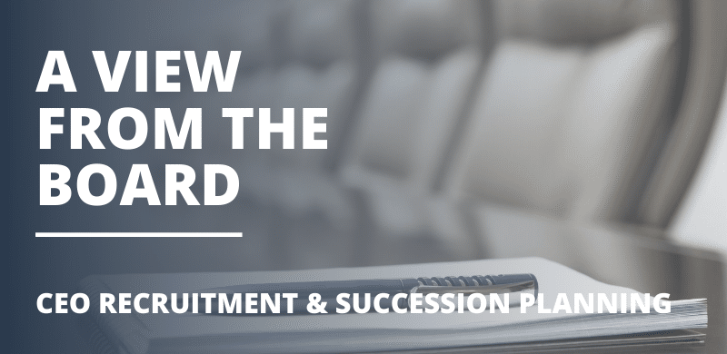 A View From The Board – CEO Recruitment & Succession Planning